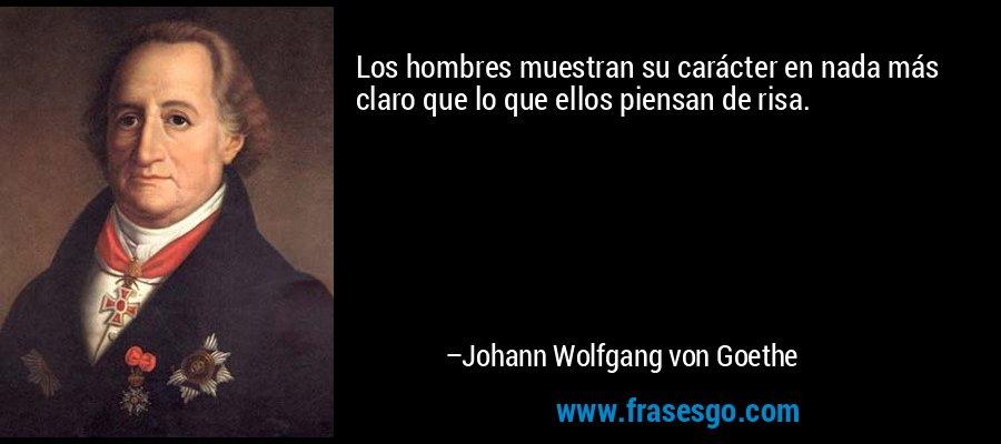 Los hombres muestran su carácter en nada más claro que lo que ellos piensan de risa. – Johann Wolfgang von Goethe