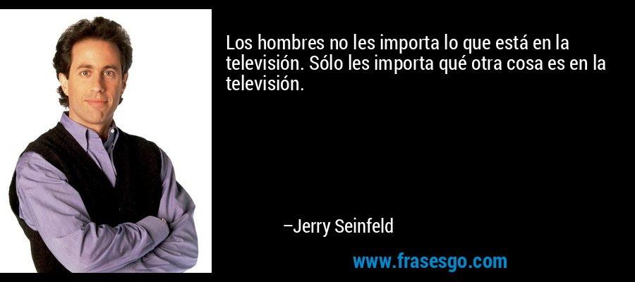 Los hombres no les importa lo que está en la televisión. Sólo les importa qué otra cosa es en la televisión. – Jerry Seinfeld
