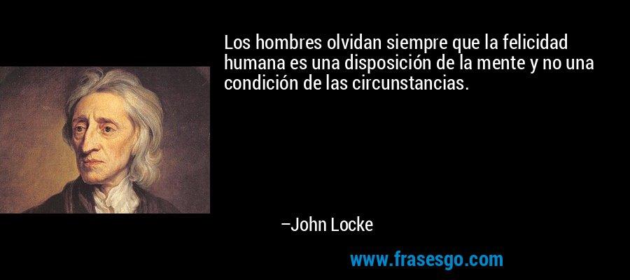 Los hombres olvidan siempre que la felicidad humana es una disposición de la mente y no una condición de las circunstancias. – John Locke