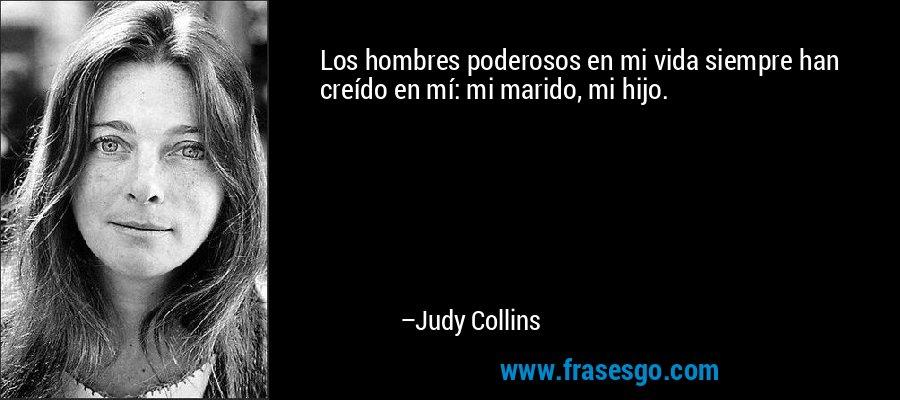 Los hombres poderosos en mi vida siempre han creído en mí: mi marido, mi hijo. – Judy Collins