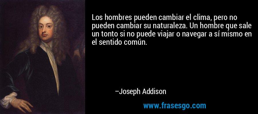Los hombres pueden cambiar el clima, pero no pueden cambiar su naturaleza. Un hombre que sale un tonto si no puede viajar o navegar a sí mismo en el sentido común. – Joseph Addison