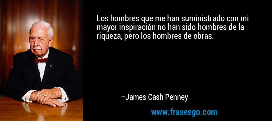 Los hombres que me han suministrado con mi mayor inspiración no han sido hombres de la riqueza, pero los hombres de obras. – James Cash Penney