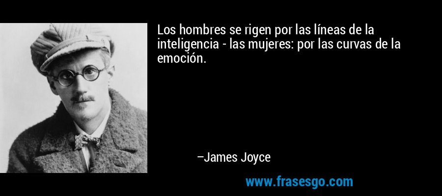 Los hombres se rigen por las líneas de la inteligencia - las mujeres: por las curvas de la emoción. – James Joyce