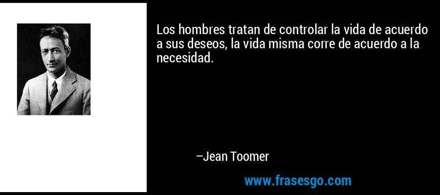 Los hombres tratan de controlar la vida de acuerdo a sus deseos, la vida misma corre de acuerdo a la necesidad. – Jean Toomer
