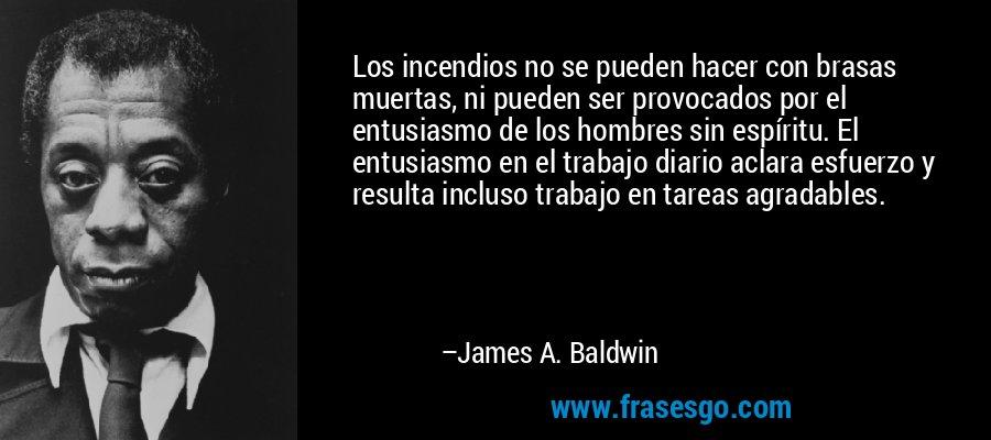 Los incendios no se pueden hacer con brasas muertas, ni pueden ser provocados por el entusiasmo de los hombres sin espíritu. El entusiasmo en el trabajo diario aclara esfuerzo y resulta incluso trabajo en tareas agradables. – James A. Baldwin