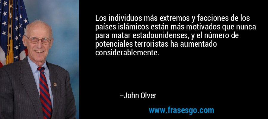 Los individuos más extremos y facciones de los países islámicos están más motivados que nunca para matar estadounidenses, y el número de potenciales terroristas ha aumentado considerablemente. – John Olver