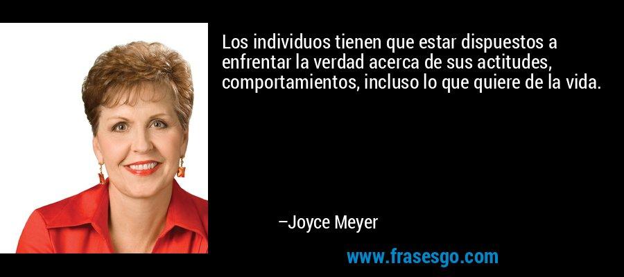 Los individuos tienen que estar dispuestos a enfrentar la verdad acerca de sus actitudes, comportamientos, incluso lo que quiere de la vida. – Joyce Meyer