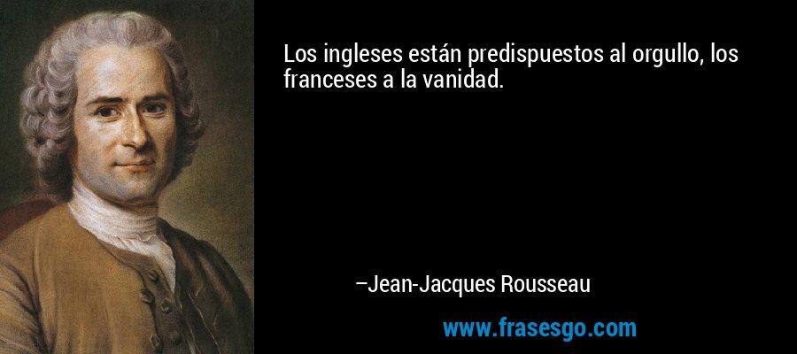 Los ingleses están predispuestos al orgullo, los franceses a la vanidad. – Jean-Jacques Rousseau