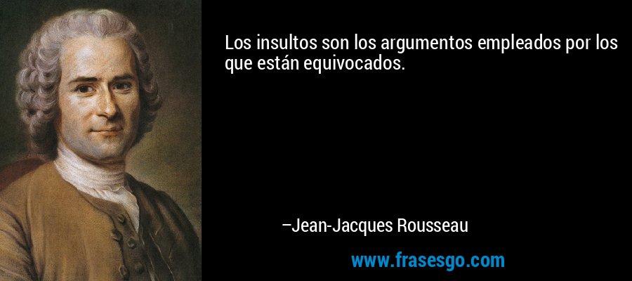 Los insultos son los argumentos empleados por los que están equivocados. – Jean-Jacques Rousseau