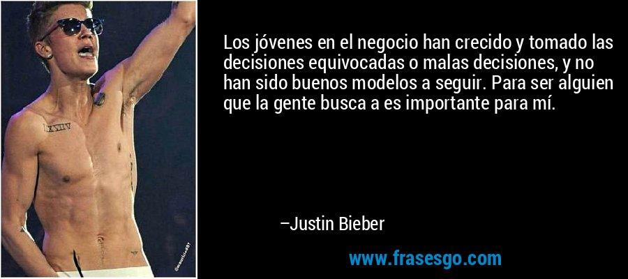 Los jóvenes en el negocio han crecido y tomado las decisiones equivocadas o malas decisiones, y no han sido buenos modelos a seguir. Para ser alguien que la gente busca a es importante para mí. – Justin Bieber