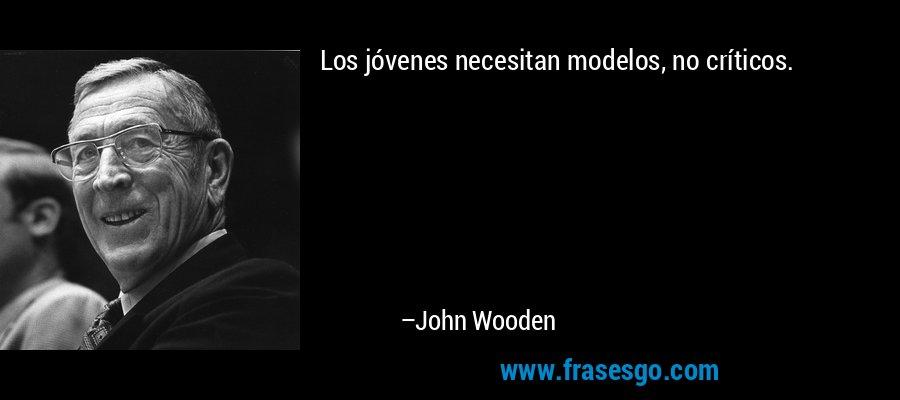 Los jóvenes necesitan modelos, no críticos. – John Wooden