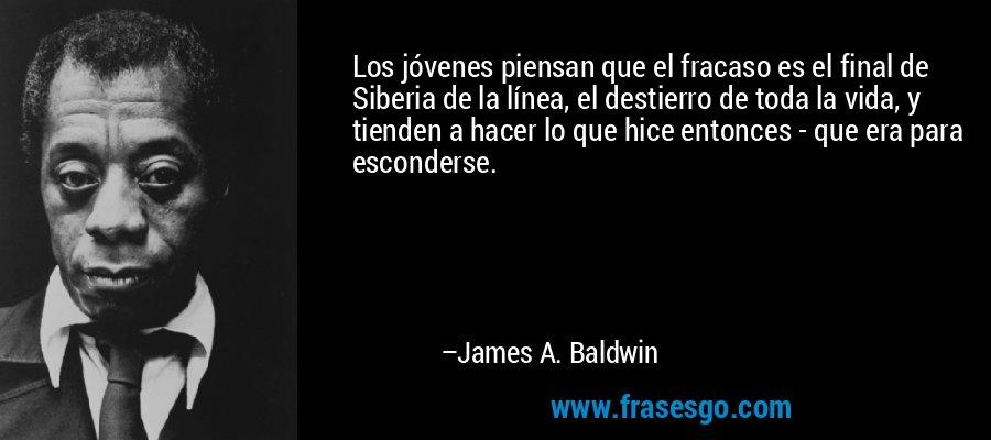 Los jóvenes piensan que el fracaso es el final de Siberia de la línea, el destierro de toda la vida, y tienden a hacer lo que hice entonces - que era para esconderse. – James A. Baldwin