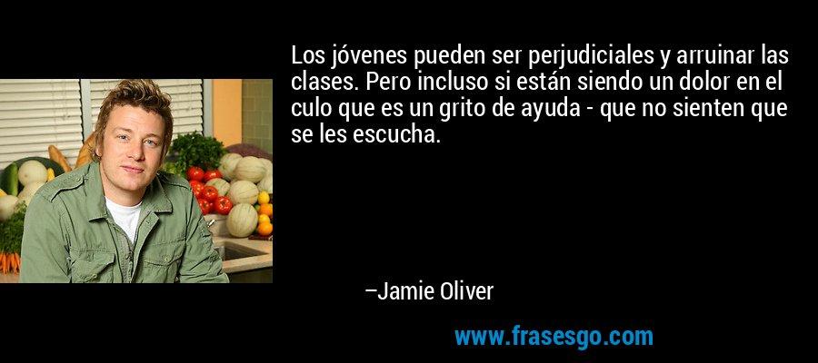 Los jóvenes pueden ser perjudiciales y arruinar las clases. Pero incluso si están siendo un dolor en el culo que es un grito de ayuda - que no sienten que se les escucha. – Jamie Oliver