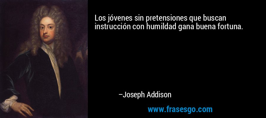 Los jóvenes sin pretensiones que buscan instrucción con humildad gana buena fortuna. – Joseph Addison