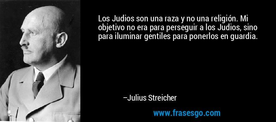 Los Judios son una raza y no una religión. Mi objetivo no era para perseguir a los Judios, sino para iluminar gentiles para ponerlos en guardia. – Julius Streicher