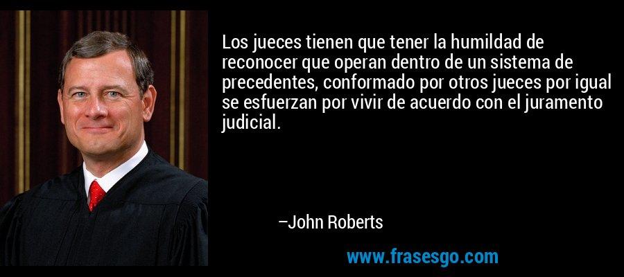 Los jueces tienen que tener la humildad de reconocer que operan dentro de un sistema de precedentes, conformado por otros jueces por igual se esfuerzan por vivir de acuerdo con el juramento judicial. – John Roberts