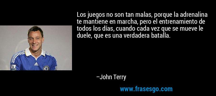 Los juegos no son tan malas, porque la adrenalina te mantiene en marcha, pero el entrenamiento de todos los días, cuando cada vez que se mueve le duele, que es una verdadera batalla. – John Terry