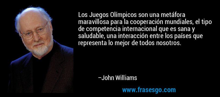 Los Juegos Olímpicos son una metáfora maravillosa para la cooperación mundiales, el tipo de competencia internacional que es sana y saludable, una interacción entre los países que representa lo mejor de todos nosotros. – John Williams
