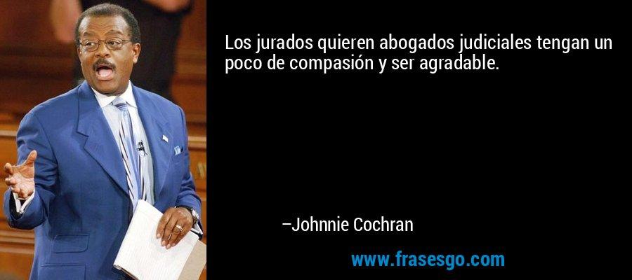 Los jurados quieren abogados judiciales tengan un poco de compasión y ser agradable. – Johnnie Cochran
