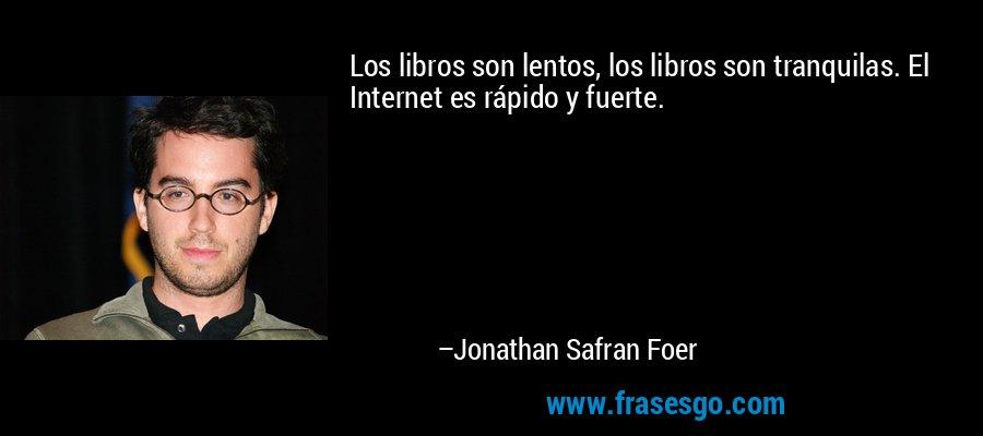 Los libros son lentos, los libros son tranquilas. El Internet es rápido y fuerte. – Jonathan Safran Foer