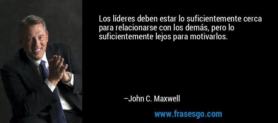 Los líderes deben estar lo suficientemente cerca para relacionarse con los demás, pero lo suficientemente lejos para motivarlos. – John C. Maxwell