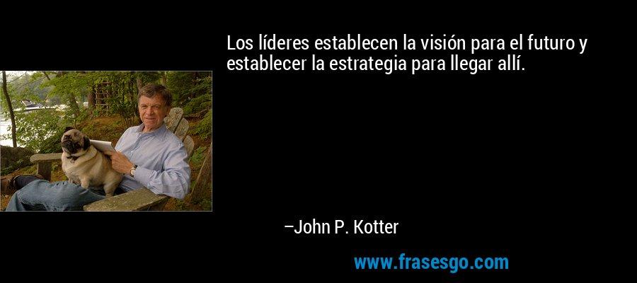 Los líderes establecen la visión para el futuro y establecer la estrategia para llegar allí. – John P. Kotter