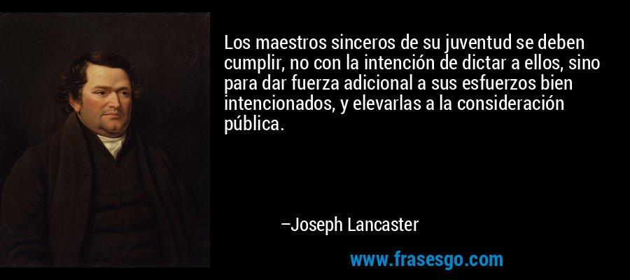 Los maestros sinceros de su juventud se deben cumplir, no con la intención de dictar a ellos, sino para dar fuerza adicional a sus esfuerzos bien intencionados, y elevarlas a la consideración pública. – Joseph Lancaster