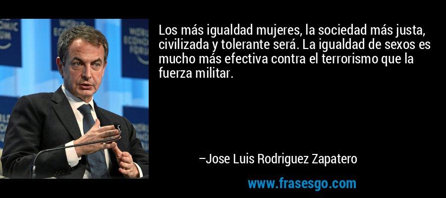 Los más igualdad mujeres, la sociedad más justa, civilizada y tolerante será. La igualdad de sexos es mucho más efectiva contra el terrorismo que la fuerza militar. – Jose Luis Rodriguez Zapatero