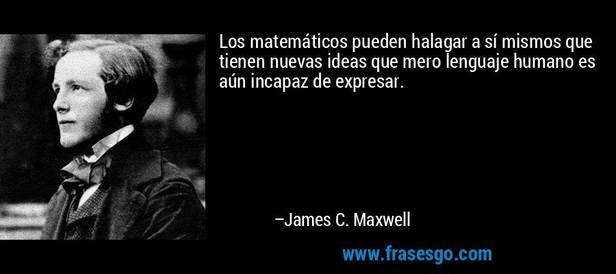Los matemáticos pueden halagar a sí mismos que tienen nuevas ideas que mero lenguaje humano es aún incapaz de expresar. – James C. Maxwell