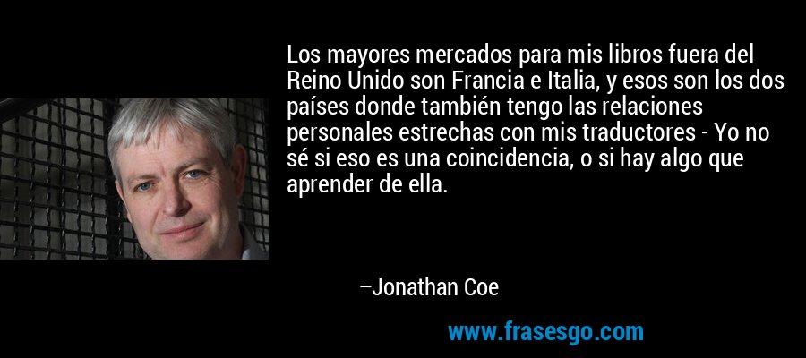 Los mayores mercados para mis libros fuera del Reino Unido son Francia e Italia, y esos son los dos países donde también tengo las relaciones personales estrechas con mis traductores - Yo no sé si eso es una coincidencia, o si hay algo que aprender de ella. – Jonathan Coe