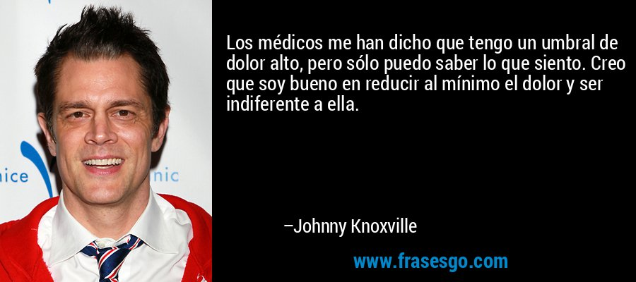 Los médicos me han dicho que tengo un umbral de dolor alto, pero sólo puedo saber lo que siento. Creo que soy bueno en reducir al mínimo el dolor y ser indiferente a ella. – Johnny Knoxville