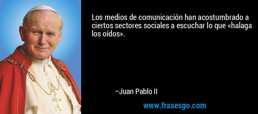 Los medios de comunicación han acostumbrado a ciertos sectores sociales a escuchar lo que «halaga los oídos». – Juan Pablo II