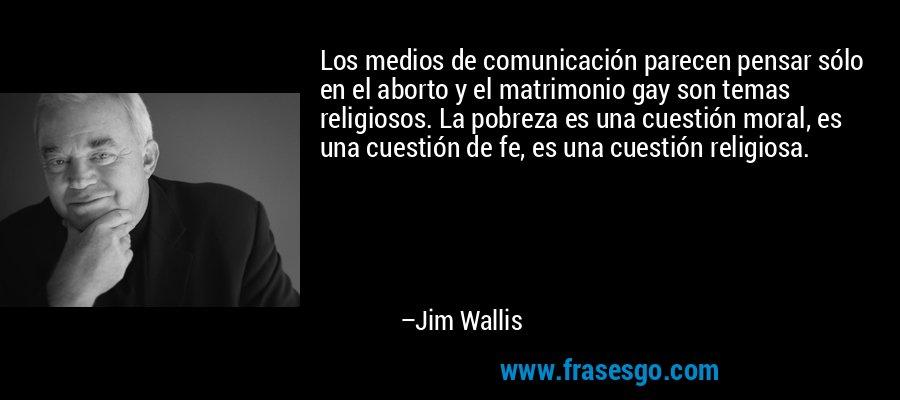Los medios de comunicación parecen pensar sólo en el aborto y el matrimonio gay son temas religiosos. La pobreza es una cuestión moral, es una cuestión de fe, es una cuestión religiosa. – Jim Wallis