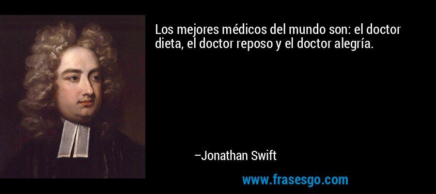 Los mejores médicos del mundo son: el doctor dieta, el doctor reposo y el doctor alegría. – Jonathan Swift