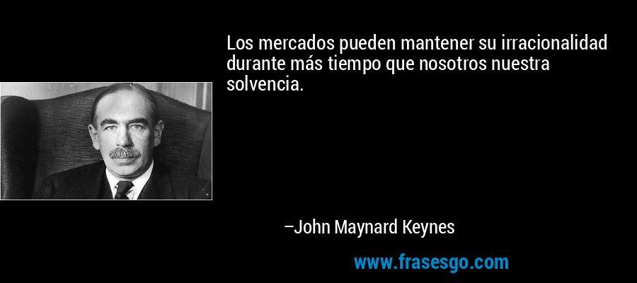 Los mercados pueden mantener su irracionalidad durante más tiempo que nosotros nuestra solvencia. – John Maynard Keynes