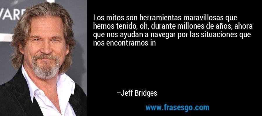 Los mitos son herramientas maravillosas que hemos tenido, oh, durante millones de años, ahora que nos ayudan a navegar por las situaciones que nos encontramos in – Jeff Bridges