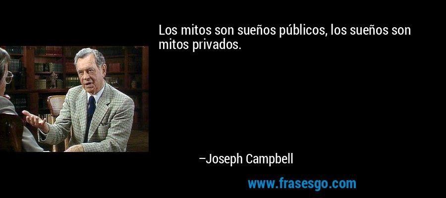 Los mitos son sueños públicos, los sueños son mitos privados. – Joseph Campbell