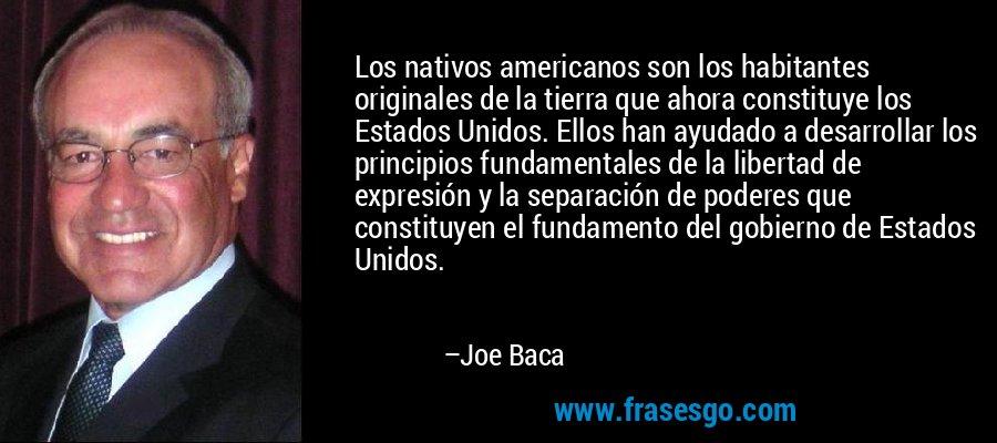 Los nativos americanos son los habitantes originales de la tierra que ahora constituye los Estados Unidos. Ellos han ayudado a desarrollar los principios fundamentales de la libertad de expresión y la separación de poderes que constituyen el fundamento del gobierno de Estados Unidos. – Joe Baca