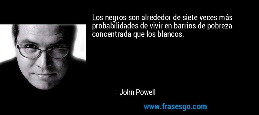 Los negros son alrededor de siete veces más probabilidades de vivir en barrios de pobreza concentrada que los blancos. – John Powell