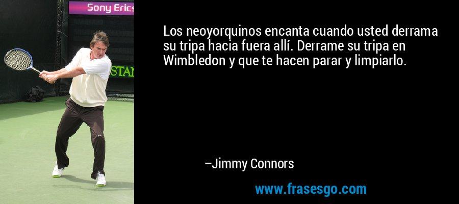 Los neoyorquinos encanta cuando usted derrama su tripa hacia fuera allí. Derrame su tripa en Wimbledon y que te hacen parar y limpiarlo. – Jimmy Connors