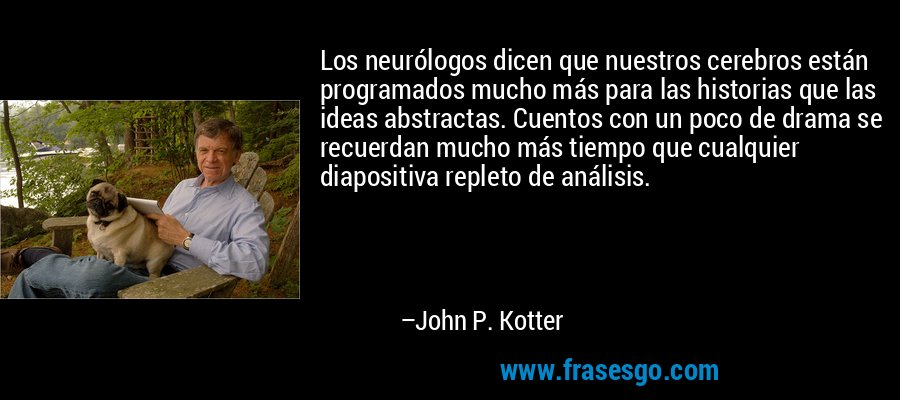 Los neurólogos dicen que nuestros cerebros están programados mucho más para las historias que las ideas abstractas. Cuentos con un poco de drama se recuerdan mucho más tiempo que cualquier diapositiva repleto de análisis. – John P. Kotter