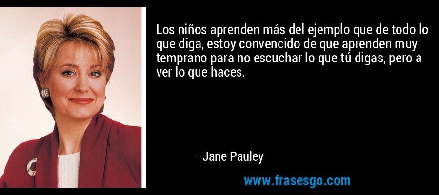 Los niños aprenden más del ejemplo que de todo lo que diga, estoy convencido de que aprenden muy temprano para no escuchar lo que tú digas, pero a ver lo que haces. – Jane Pauley