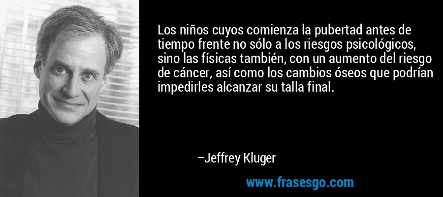 Los niños cuyos comienza la pubertad antes de tiempo frente no sólo a los riesgos psicológicos, sino las físicas también, con un aumento del riesgo de cáncer, así como los cambios óseos que podrían impedirles alcanzar su talla final. – Jeffrey Kluger