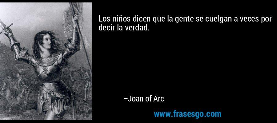 Los niños dicen que la gente se cuelgan a veces por decir la verdad. – Joan of Arc