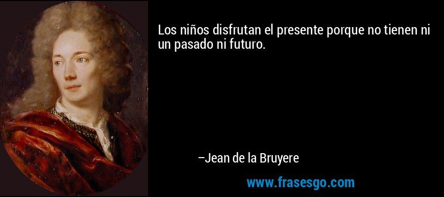 Los niños disfrutan el presente porque no tienen ni un pasado ni futuro. – Jean de la Bruyere