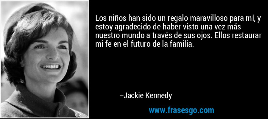 Los niños han sido un regalo maravilloso para mí, y estoy agradecido de haber visto una vez más nuestro mundo a través de sus ojos. Ellos restaurar mi fe en el futuro de la familia. – Jackie Kennedy