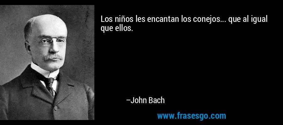 Los niños les encantan los conejos... que al igual que ellos. – John Bach
