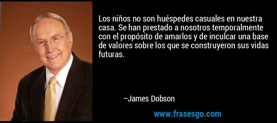Los niños no son huéspedes casuales en nuestra casa. Se han prestado a nosotros temporalmente con el propósito de amarlos y de inculcar una base de valores sobre los que se construyeron sus vidas futuras. – James Dobson