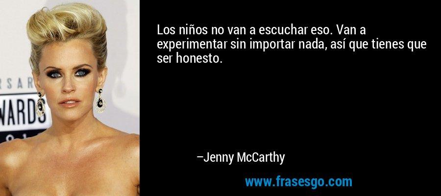 Los niños no van a escuchar eso. Van a experimentar sin importar nada, así que tienes que ser honesto. – Jenny McCarthy
