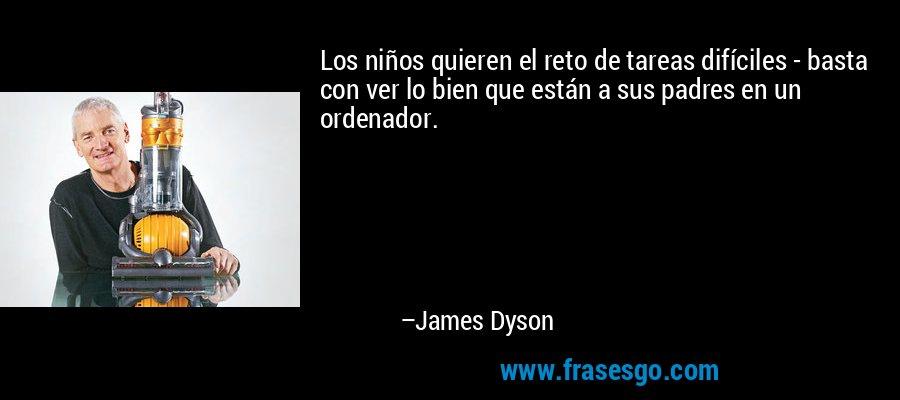 Los niños quieren el reto de tareas difíciles - basta con ver lo bien que están a sus padres en un ordenador. – James Dyson